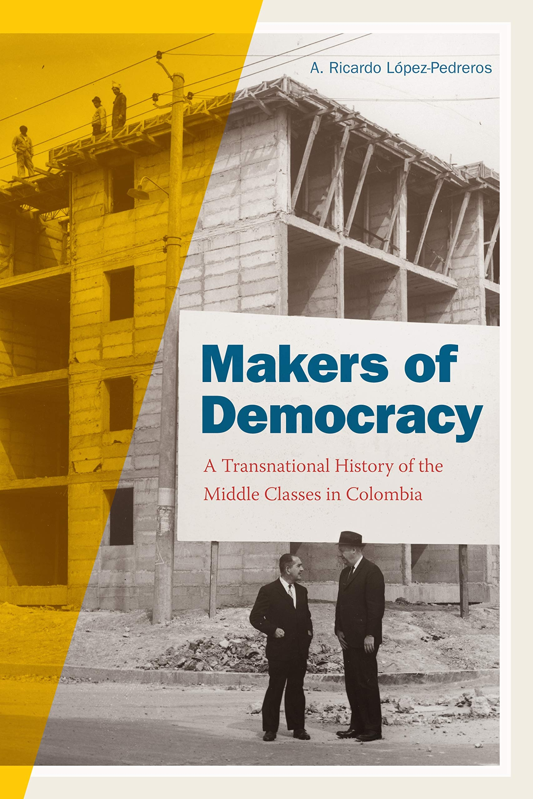 Image of the cover for the book, Makers of Democracy: A Transnational History of the Middle Classes in Colombia, by A. Ricardo López-Pedreros.
